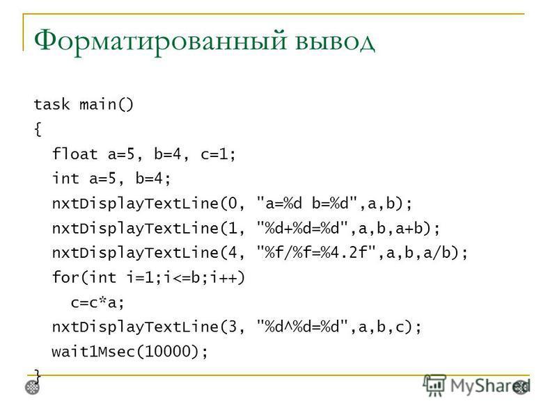 Форматированный вывод task main() { float a=5, b=4, c=1; int a=5, b=4; nxtDisplayTextLine(0, a=%d b=%d,a,b); nxtDisplayTextLine(1, %d+%d=%d,a,b,a+b); nxtDisplayTextLine(4, %f/%f=%4.2f,a,b,a/b); for(int i=1;i