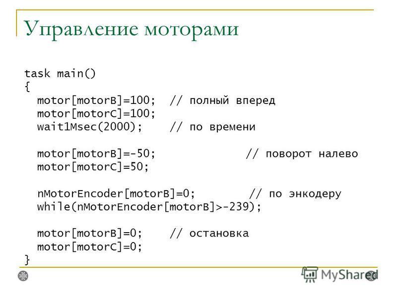 Управление моторами task main() { motor[motorB]=100; // полный вперед motor[motorC]=100; wait1Msec(2000); // по времени motor[motorB]=-50; // поворот налево motor[motorC]=50; nMotorEncoder[motorB]=0; // по инкодеру while(nMotorEncoder[motorB]>-239);
