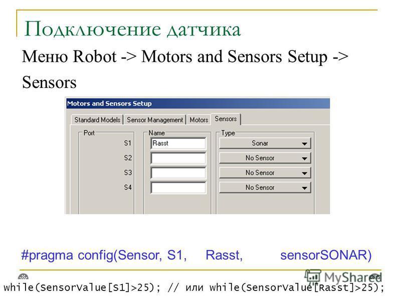 Подключение датчика Меню Robot -> Motors and Sensors Setup -> Sensors #pragma config(Sensor, S1, Rasst, sensorSONAR) while(SensorValue[S1]>25); // или while(SensorValue[Rasst]>25);