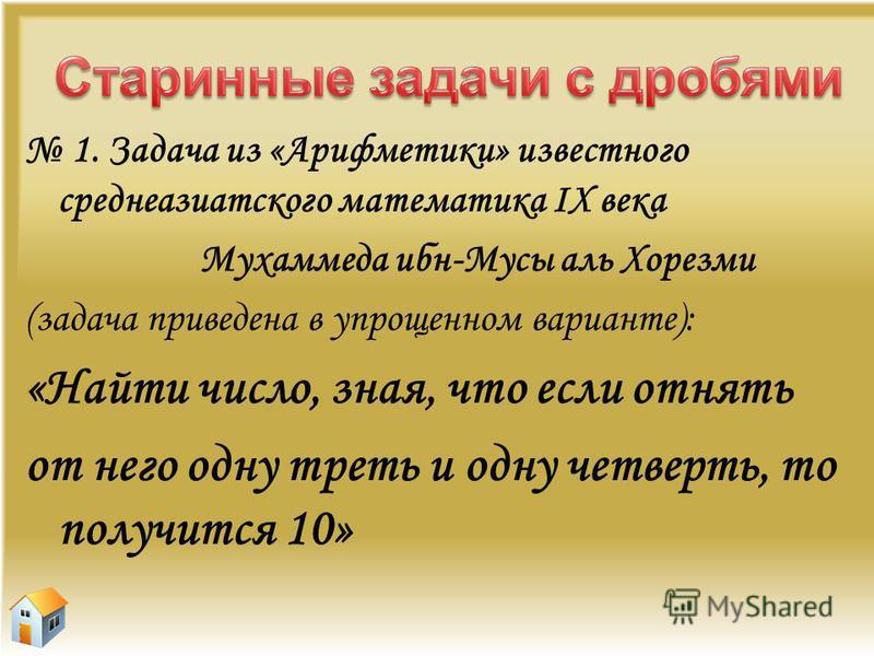 1. Задача из «Арифметики» известного среднеазиатского математика IX века Мухаммеда ибн-Мусы аль Хорезми (задача приведена в упрощенном варианте): «Найти число, зная, что если отнять от него одну треть и одну четверть, то получится 10»