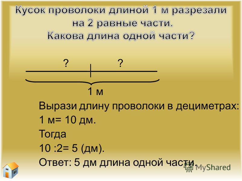 ? 1 м Вырази длину проволоки в дециметрах: 1 м= 10 дм. Тогда 10 :2= 5 (дм). Ответ: 5 дм длина одной части.