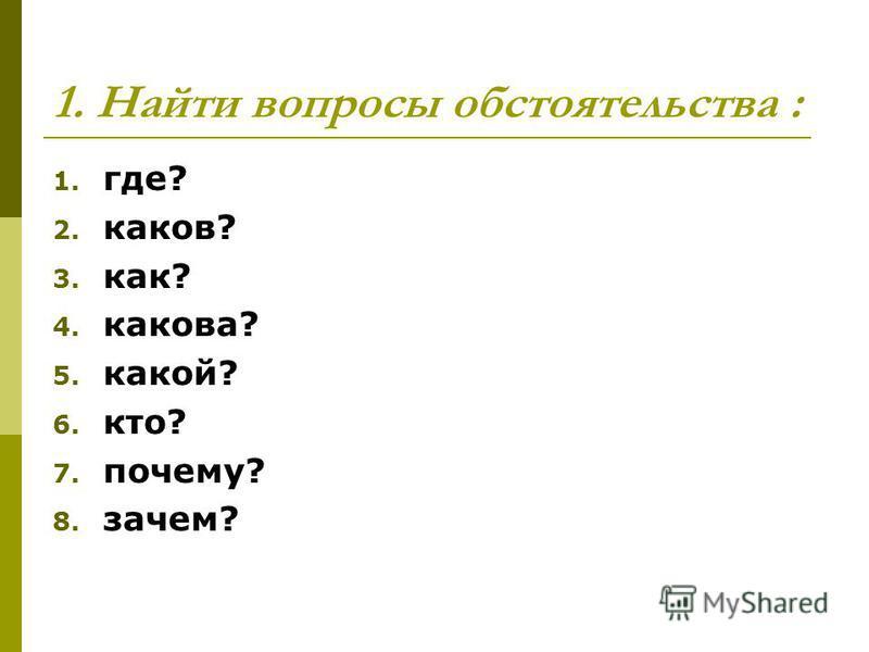 1. Найти вопросы обстоятельства : 1. где? 2. каков? 3. как? 4. какова? 5. какой? 6. кто? 7. почему? 8. зачем?