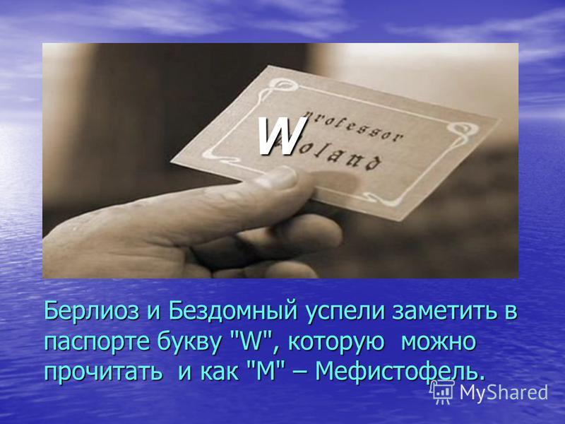 Берлиоз и Бездомный успели заметить в паспорте букву W, которую можно прочитать и как М – Мефистофель. W