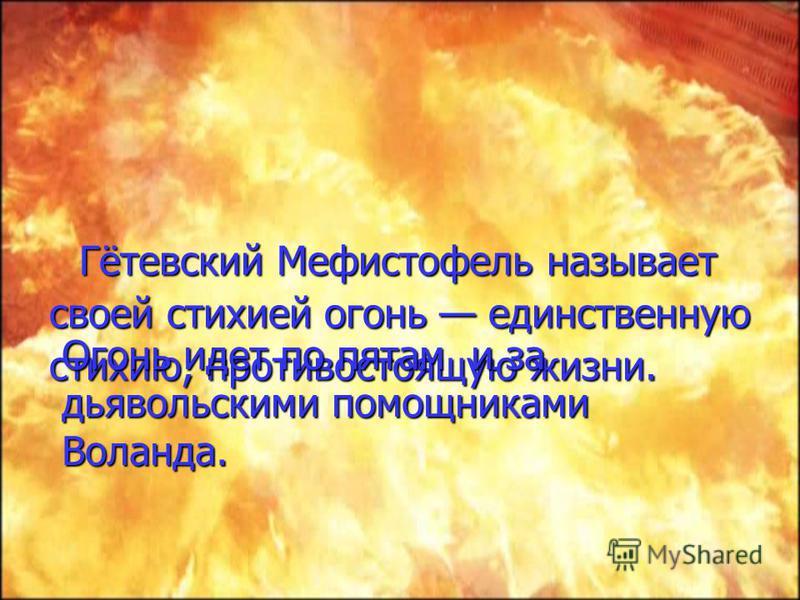 Гётевский Мефистофель называет своей стихией огонь единственную стихию, противостоящую жизни. Огонь идет по пятам и за дьявольскими помощниками Воланда.