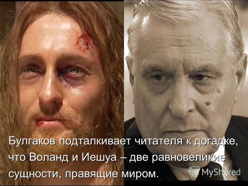 Булгаков подталкивает читателя к догадке, что Воланд и Иешуа – две равновеликие сущности, правящие миром.