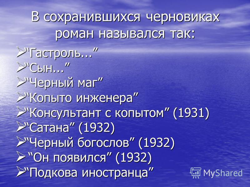 В сохранившихся черновиках роман назывался так: Гастроль... Сын... Черный маг Копыто инженера Консультант с копытом (1931) Сатана (1932) Черный богослов (1932) Он появился (1932) Подкова иностранца