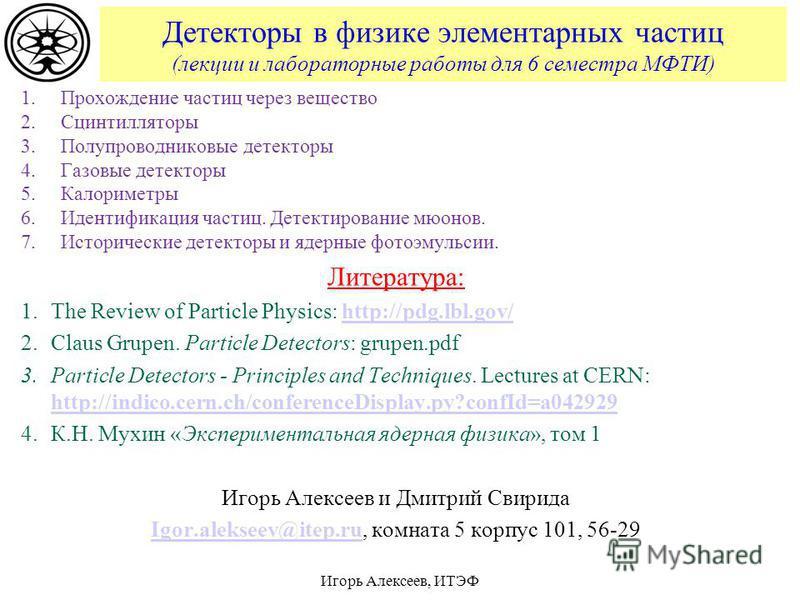 Детекторы в физике элементарных частиц (лекции и лабораторные работы для 6 семестра МФТИ) 1. Прохождение частиц через вещество 2. Сцинтилляторы 3. Полупроводниковые детекторы 4. Газовые детекторы 5. Калориметры 6. Идентификация частиц. Детектирование