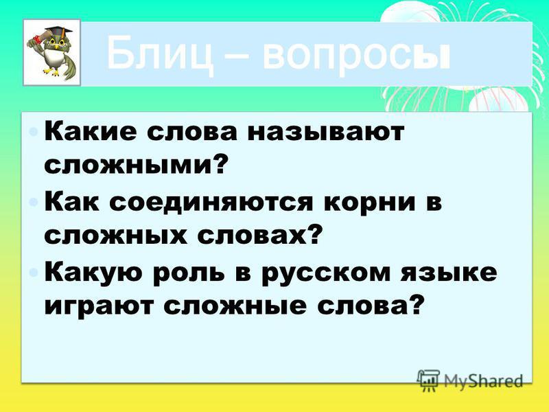 Блиц – вопрос ы Какие слова называют сложными? Как соединяются корни в сложных словах? Какую роль в русском языке играют сложные слова? Какие слова называют сложными? Как соединяются корни в сложных словах? Какую роль в русском языке играют сложные с