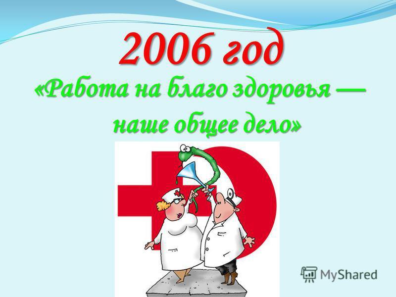 2006 год «Работа на благо здоровья наше общее дело»