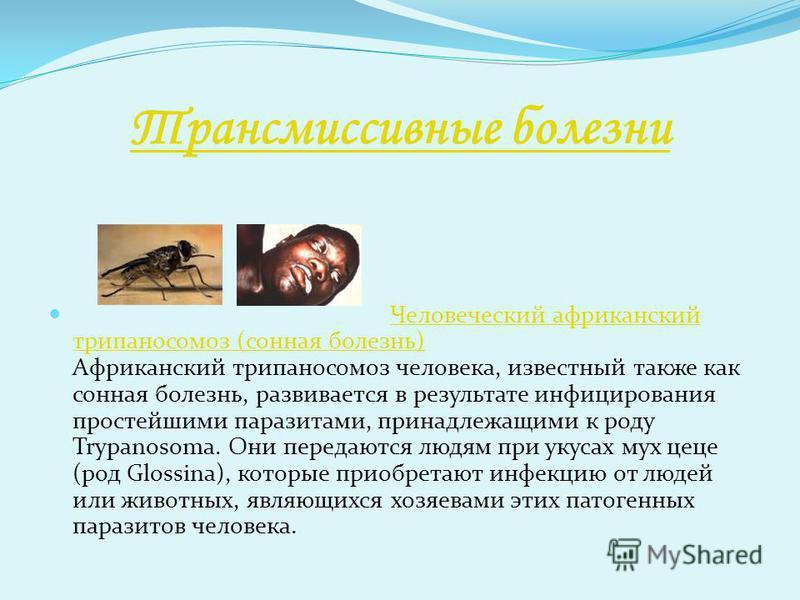 Трансмиссивные болезни Человеческий африканский трипаносомоз (сонная болезнь) Африканский трипаносомоз человека, известный также как сонная болезнь, развивается в результате инфицирования простейшими паразитами, принадлежащими к роду Trypanosoma. Они