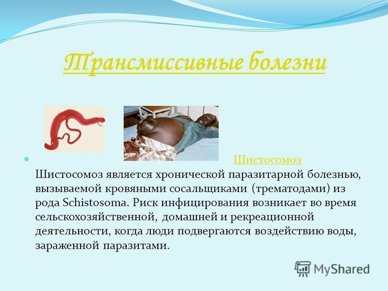 Трансмиссивные болезни Шистосомоз Шистосомоз является хронической паразитарной болезнью, вызываемой кровяными сосальщиками (трематодами) из рода Schistosoma. Риск инфицирования возникает во время сельскохозяйственной, домашней и рекреационной деятель
