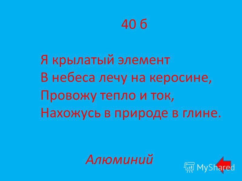 40 б Я крылатый элемент В небеса лечу на керосине, Провожу тепло и ток, Нахожусь в природе в глине. Алюминий