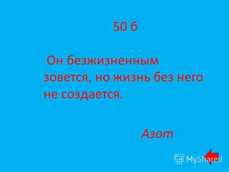 50 б Он безжизненным зовется, но жизнь без него не создается. Азот