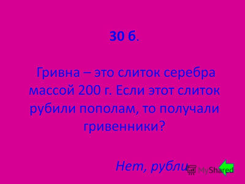 30 б. Гривна – это слиток серебра массой 200 г. Если этот слиток рубили пополам, то получали гривенники? Нет, рубли