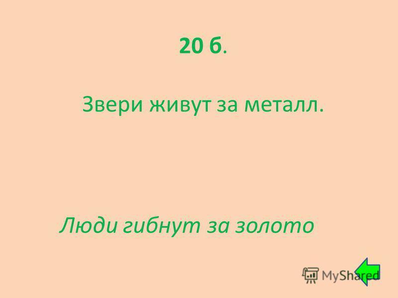 20 б. Звери живут за металл. Люди гибнут за золото