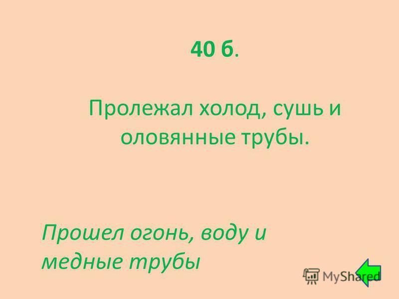40 б. Пролежал холод, сушь и оловянные трубы. Прошел огонь, воду и медные трубы