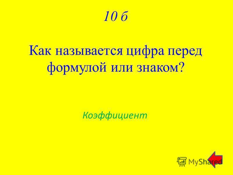 10 б Как называется цифра перед формулой или знаком? Коэффициент