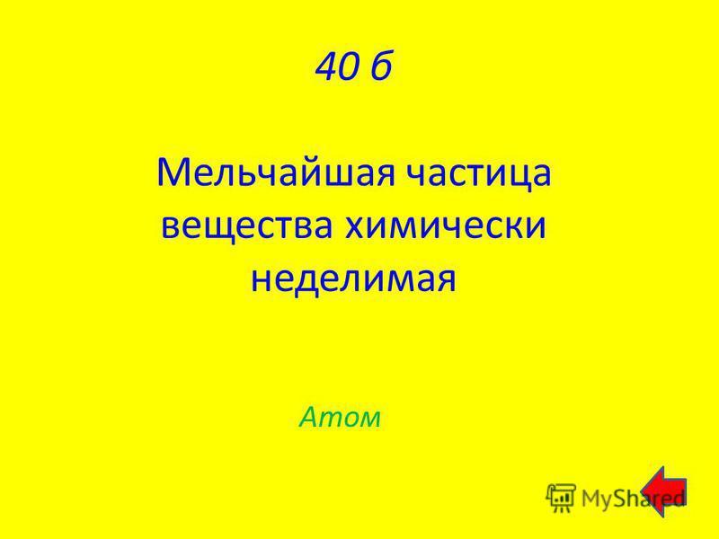 40 б Мельчайшая частица вещества химически неделимая Атом