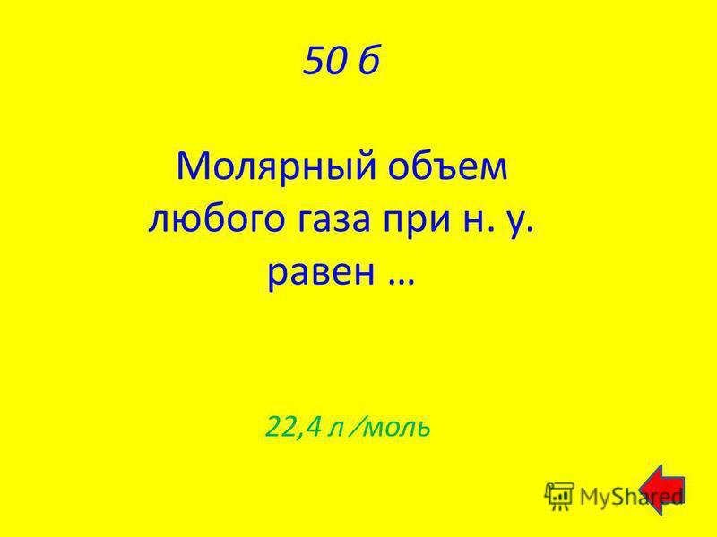 50 б Молярный объем любого газа при н. у. равен … 22,4 л моль