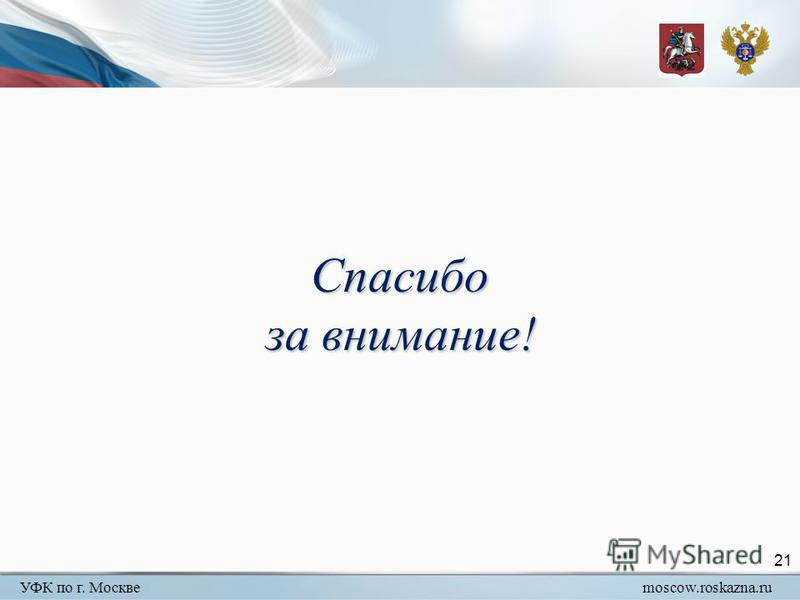 УФК по г. Москвеmoscow.roskazna.ru 21 Спасибо за внимание!