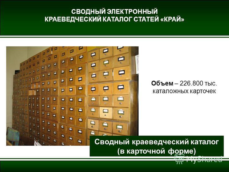 СВОДНЫЙ ЭЛЕКТРОННЫЙ КРАЕВЕДЧЕСКИЙ КАТАЛОГ СТАТЕЙ «КРАЙ» Объем – 226.800 тыс. каталожных карточек Сводный краеведческий каталог (в карточной форме)