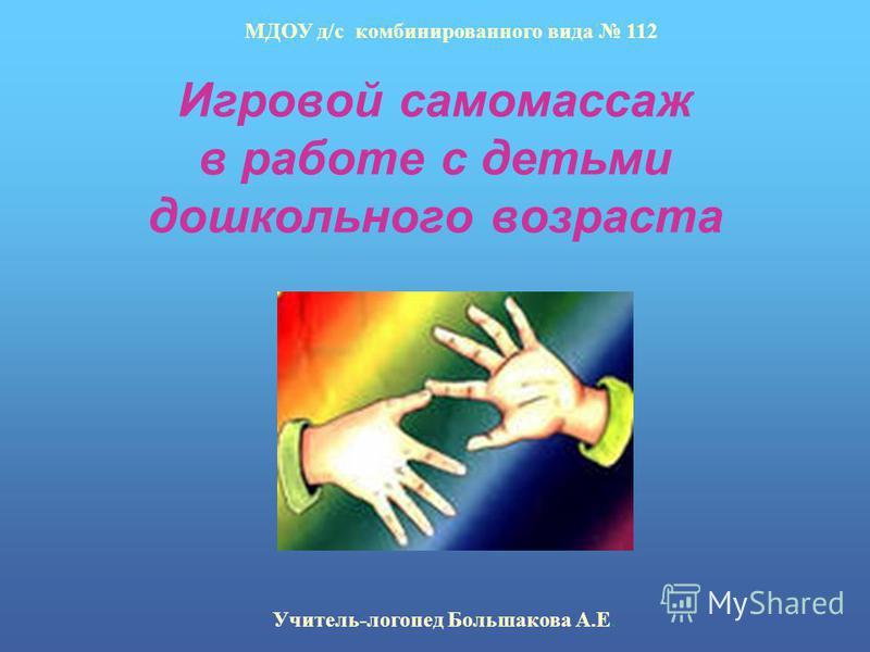 Игровой самомассаж в работе с детьми дошкольного возраста МДОУ д/с комбинированного вида 112 Учитель-логопед Большакова А.Е.