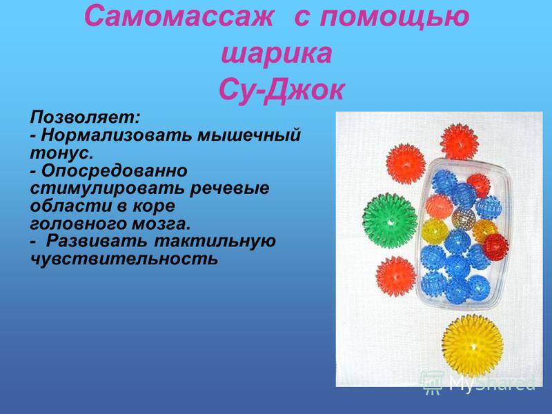 Самомассаж с помощью шарика Су-Джок Позволяет: - Нормализовать мышечный тонус. - Опосредованно стимулировать речевые области в коре головного мозга. - Развивать тактильную чувствительность