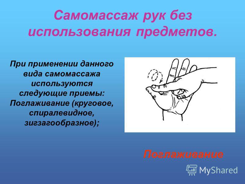 Самомассаж рук без использования предметов. При применении данного вида самомассажа используются следующие приемы: Поглаживание (круговое, спиралевидное, зигзагообразное); Поглаживание