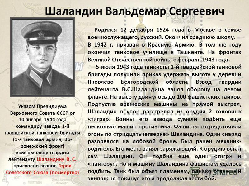 Шаландин Вальдемар Сергеевич Родился 12 декабря 1924 года в Москве в семье военнослужащего, русский. Окончил среднюю школу. В 1942 г. призван в Красную Армию. В том же году окончил танковое училище в Ташкенте. На фронтах Великой Отечественной войны