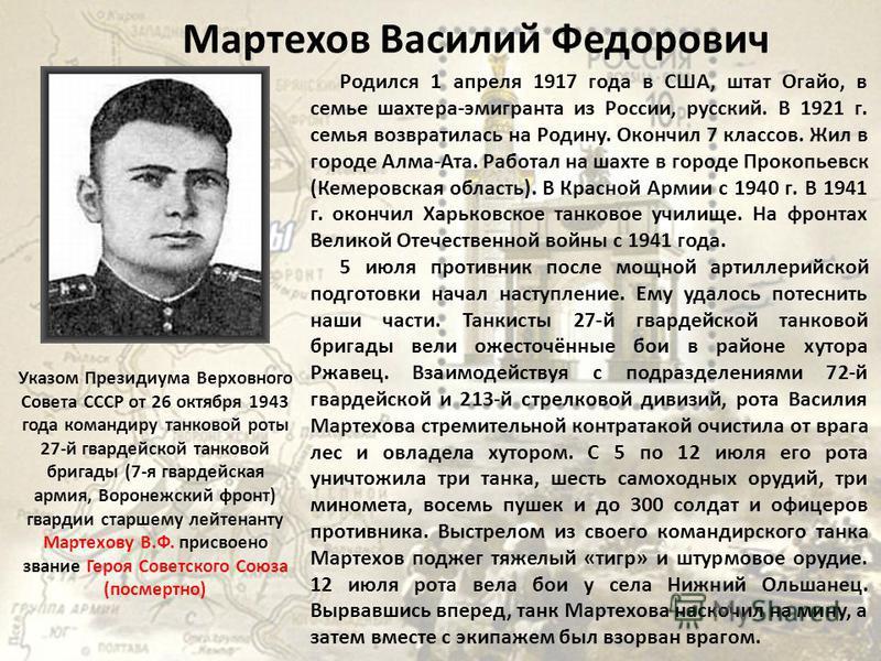 Мартехов Василий Федорович Родился 1 апреля 1917 года в США, штат Огайо, в семье шахтера-эмигранта из России, русский. В 1921 г. семья возвратилась на Родину. Окончил 7 классов. Жил в городе Алма-Ата. Работал на шахте в городе Прокопьевск (Кемеровск