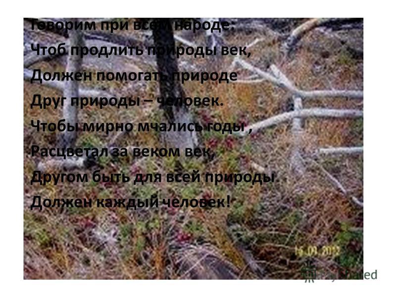 Говорим при всем народе: Чтоб продлить природы век, Должен помогать природе Друг природы – человек. Чтобы мирно мчались годы, Расцветал за веком век, Другом быть для всей природы Должен каждый человек!