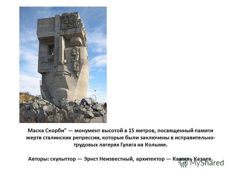 Маска Скорби монумент высотой в 15 метров, посвященный памяти жертв сталинских репрессии, которые были заключены в исправительно- трудовых лагерях Гулага на Колыме. Авторы: скульптор Эрнст Неизвестный, архитектор Камиль Казаев.