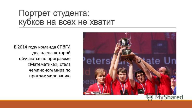 Портрет студента: кубков на всех не хватит В 2014 году команда СПбГУ, два члена которой обучаются по программе «Математика», стала чемпионом мира по программированию