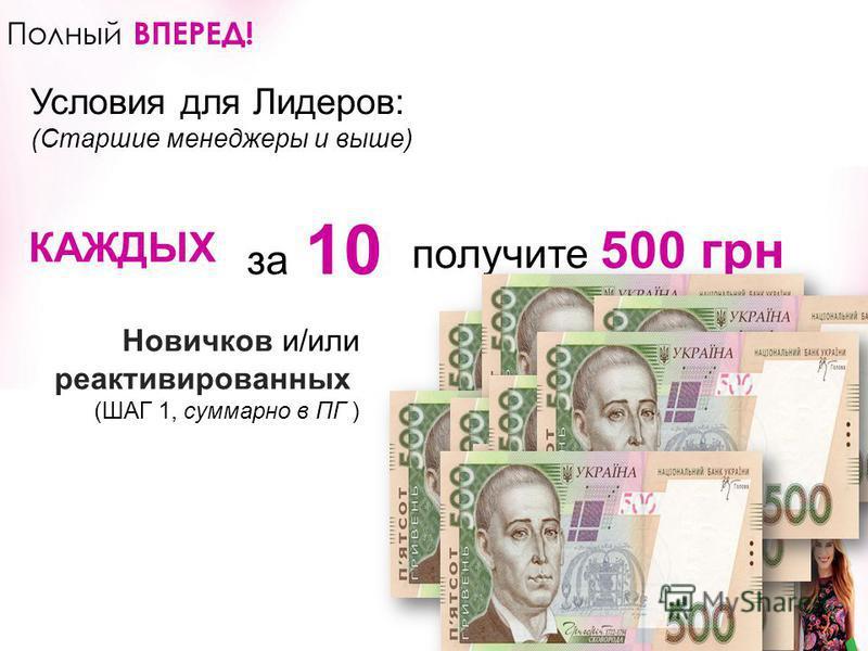 ВНИМАНИЕ!!! Беспрецедентная акция в истории компании! Только в Украине! 2-в-1 Полный ВПЕРЕД! Условия для Лидеров: (Старшие менеджеры и выше) Новичков и/или реактивированных (ШАГ 1, суммарно в ПГ ) получите 500 грн за КАЖДЫХ 10