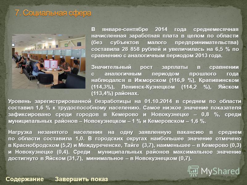 Уровень зарегистрированной безработицы на 01.10.2014 в среднем по области составил 1,6 % к трудоспособному населению. Самое низкое значение показателя зафиксировано среди городов в Кемерово и Новокузнецке – 0,8 %, среди муниципальных районов – Новоку