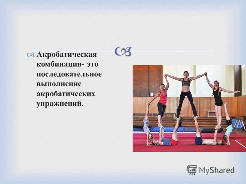 Акробатическая комбинация - это последовательное выполнение акробатических упражнений.