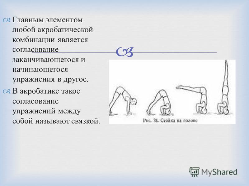 Главным элементом любой акробатической комбинации является согласование заканчивающегося и начинающегося упражнения в другое. В акробатике такое согласование упражнений между собой называют связкой.