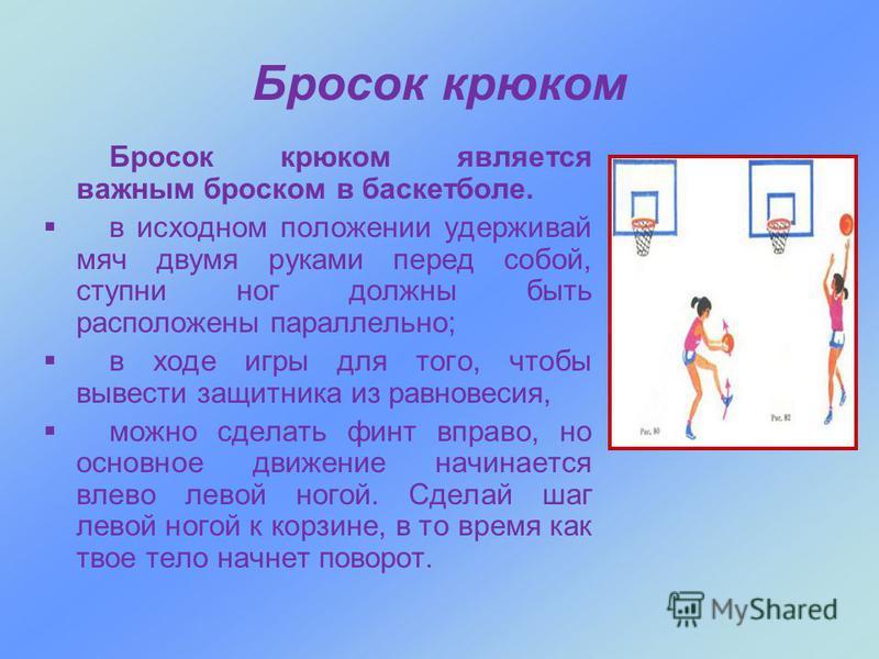Бросок крюком Бросок крюком является важным броском в баскетболе. в исходном положении удерживай мяч двумя руками перед собой, ступни ног должны быть расположены параллельно; в ходе игры для того, чтобы вывести защитника из равновесия, можно сделать