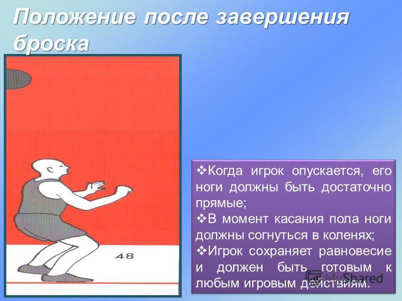 Положение после завершения броска Когда игрок опускается, его ноги должны быть достаточно прямые; В момент касания пола ноги должны согнуться в коленях; Игрок сохраняет равновесие и должен быть готовым к любым игровым действиям.