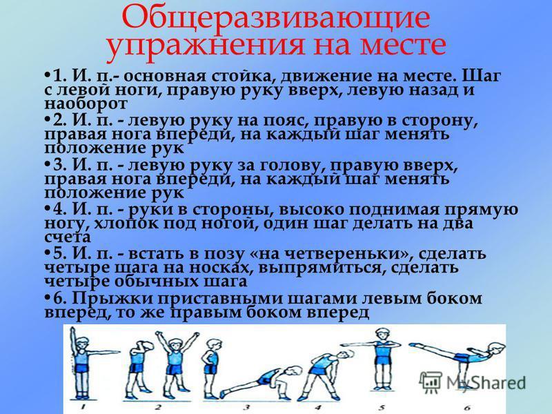 Общеразвивающие упражнения на месте 1. И. п.- основная стойка, движение на месте. Шаг с левой ноги, правую руку вверх, левую назад и наоборот 2. И. п. - левую руку на пояс, правую в сторону, правая нога впереди, на каждый шаг менять положение рук 3.