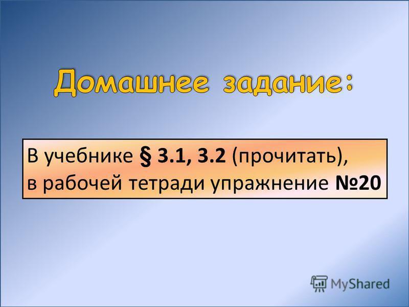 В учебнике § 3.1, 3.2 (прочитать), в рабочей тетради упражнение 20