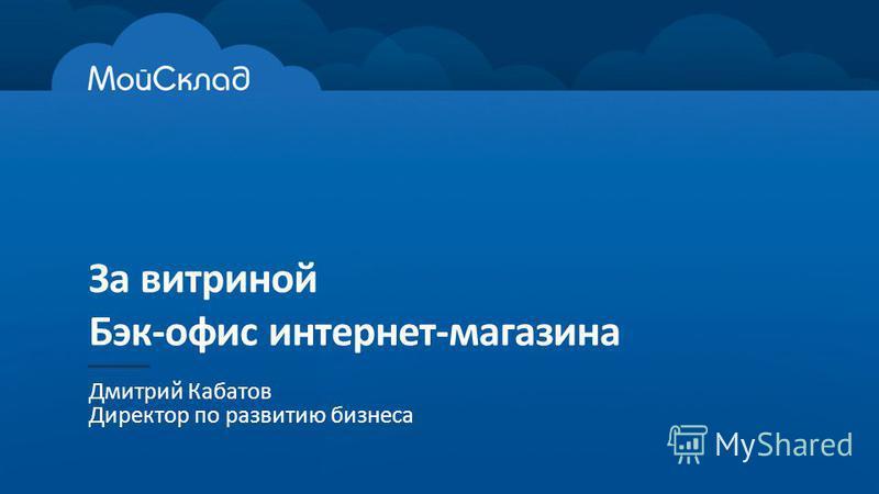 За витриной Бэк-офис интернет-магазина Дмитрий Кабатов Директор по развитию бизнеса