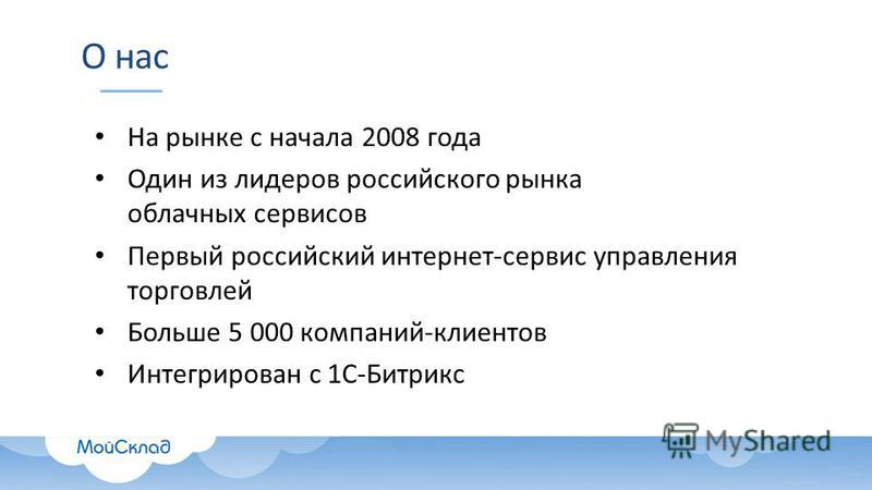 О нас На рынке с начала 2008 года Один из лидеров российского рынка облачных сервисов Первый российский интернет-сервис управления торговлей Больше 5 000 компаний-клиентов Интегрирован с 1С-Битрикс
