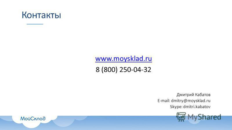 Контакты www.moysklad.ru 8 (800) 250-04-32 Дмитрий Кабатов E-mail: dmitry@moysklad.ru Skype: dmitri.kabatov