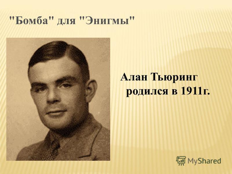 Бомба для Энигмы Алан Тьюринг родился в 1911 г.