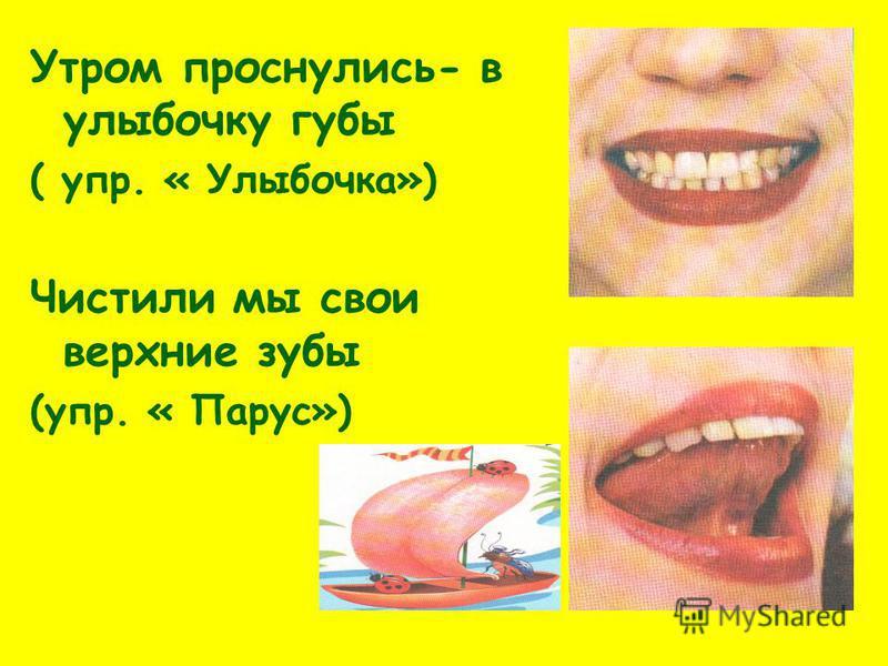 Утром проснулись- в улыбочку губы ( упр. « Улыбочка») Чистили мы свои верхние зубы (упр. « Парус»)