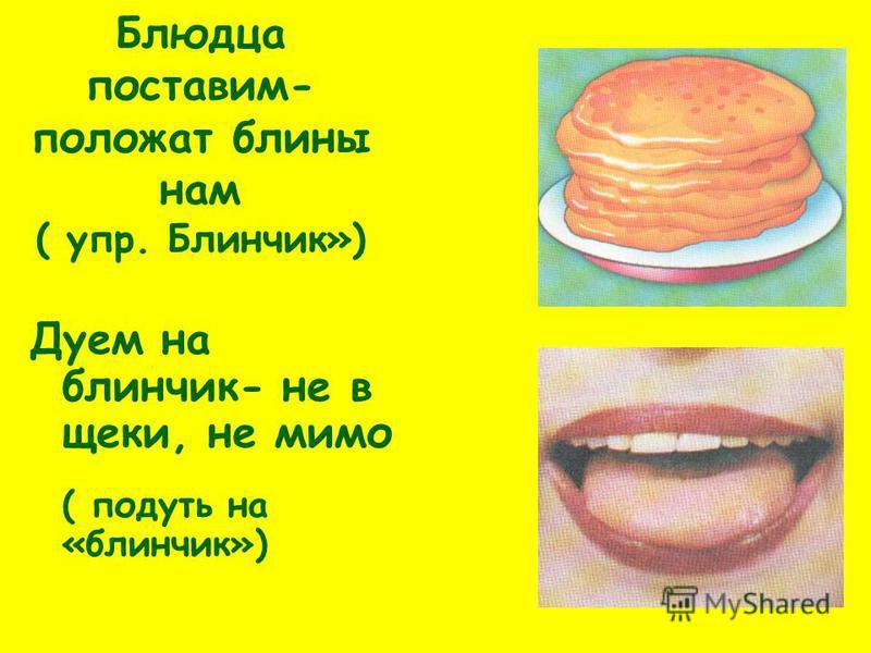 Блюдца поставим- положат блины нам ( упр. Блинчик») Дуем на блинчик- не в щеки, не мимо ( подуть на «блинчик»)