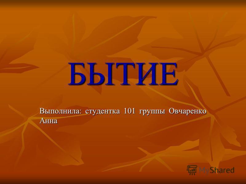 БЫТИЕ Выполнила: студентка 101 группы Овчаренко Анна