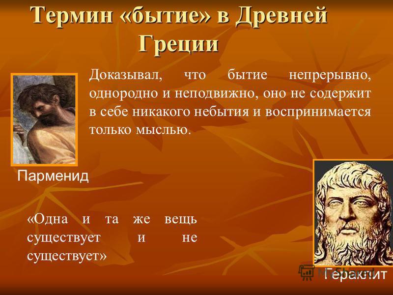 Термин «бытие» в Древней Греции Доказывал, что бытие непрерывно, однородно и неподвижно, оно не содержит в себе никакого небытия и воспринимается только мыслью. «Одна и та же вещь существует и не существует» Гераклит Парменид