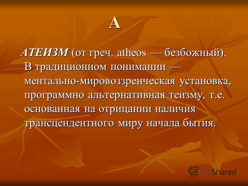 А АТЕИЗМ (от греч. atheos безбожный). В традиционном понимании ментально-мировоззренческая установка, программно альтернативная теизму, т.е. основанная на отрицании наличия трансцендентного миру начала бытия. АТЕИЗМ (от греч. atheos безбожный). В тра